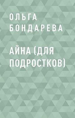Ольга Бондарева - Айна (для подростков)