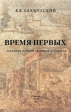 Владимир Бахмутский - Время первых. Лекции по истории античной литературы
