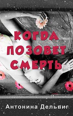 Антонина Дельвиг - Когда позовет смерть
