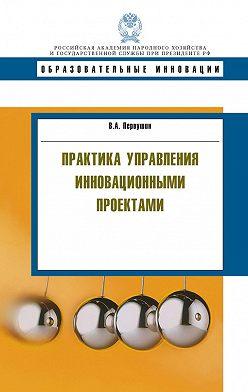 Владимир Первушин - Практика управления инновационными проектами