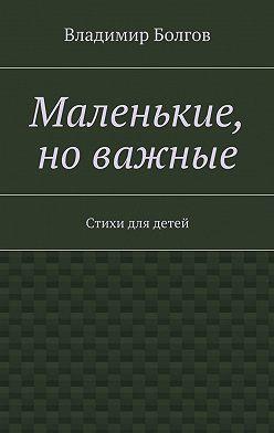 Владимир Болгов - Маленькие, новажные. Стихи для детей