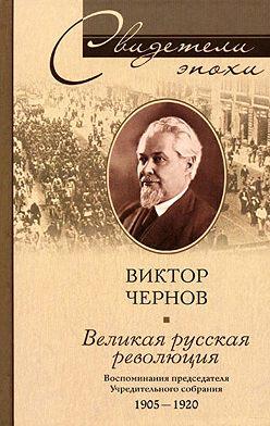 Виктор Чернов - Великая русская революция. Воспоминания председателя Учредительного собрания. 1905-1920