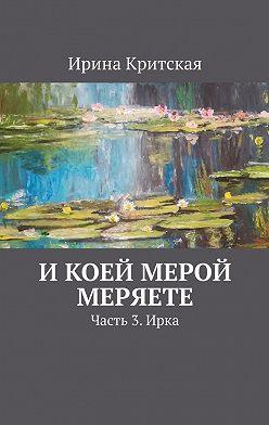 Ирина Критская - Икоей мерой меряете. Часть 3.Ирка