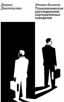 Деннис Джентилин - Этика бизнеса. Психологическое расследование корпоративных скандалов