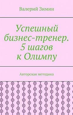 Валерий Зимин - Успешный бизнес-тренер. 5шагов кОлимпу. Авторская методика