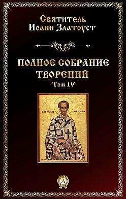 Святитель Иоанн Златоуст - Полное собрание творений. Том IV