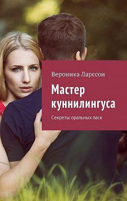 Вероника Ларссон - Мастер куннилингуса. Секреты оральныхласк