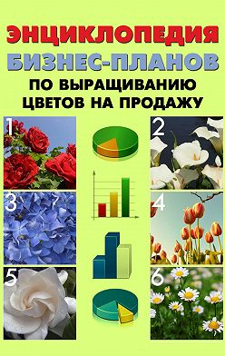 Павел Шешко - Энциклопедия бизнес-планов по выращиванию цветов на продажу