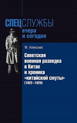 Михаил Алексеев - Советская военная разведка в Китае и хроника «китайской смуты» (1922-1929)
