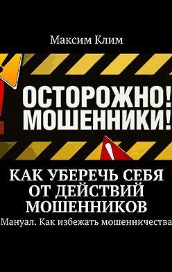 Максим Клим - Как уберечь себя отдействий мошенников. Мануал. Как избежать мошенничества