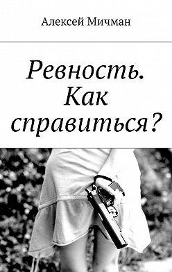 Алексей Мичман - Ревность. Как справиться?
