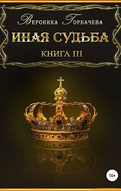 Вероника Горбачева - Иная судьба. Книга 3