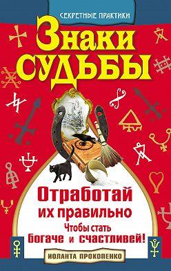 Иоланта Прокопенко - Знаки судьбы. Отработай их правильно, чтобы стать богаче и счастливей