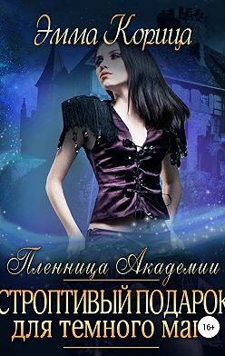 Эмма Корица - Пленница Академии. Строптивый подарок для темного мага