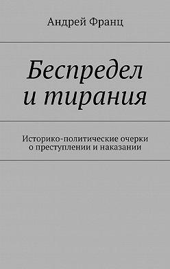 Андрей Франц - Беспредел итирания. Историко-политические очерки опреступлении инаказании
