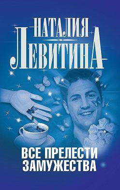 Наталия Левитина - Все прелести замужества