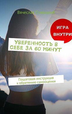 Вячеслав Ставицкий - Уверенность в себе за 60 минут. Пошаговая инструкция кобретению самооценки