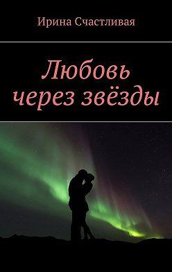 Ирина Счастливая - Любовь череззвёзды