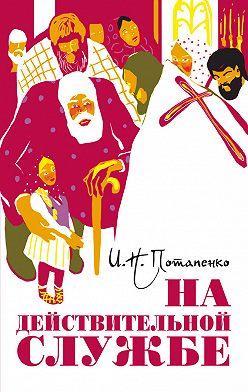 Игнатий Потапенко - На действительной службе (сборник)