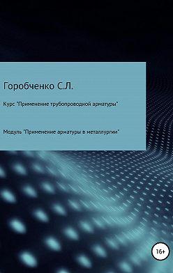 Станислав Горобченко - Курс «Применение трубопроводной арматуры». Модуль «Применение поворотной арматуры в металлургии»