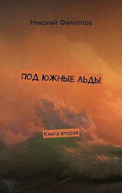Николай Филиппов - Под южныельды. Книга вторая