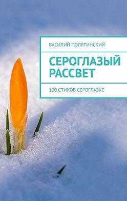 Василий Полятинский - Сероглазый рассвет. 100стихов сероглазке