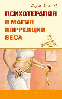 Борис Акимов - Психотерапия и магия коррекции веса