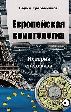 Вадим Гребенников - Европейская криптология. История спецсвязи