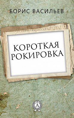 Борис Васильев - Короткая рокировка