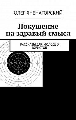 Олег Яненагорский - Покушение наздравый смысл. Рассказы для молодых юристов
