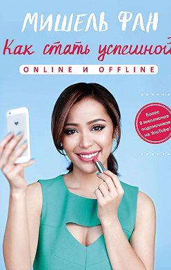 Мишель Фан - Как стать успешной online и offline
