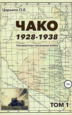 Олег Царьков - Чако, 1928-1938. Неизвестная локальная война. Том I
