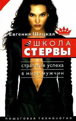 Евгения Шацкая - Школа стервы. Стратегия успеха в мире мужчин. Пошаговая технология