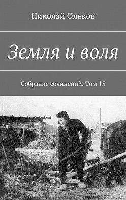 Николай Ольков - Земля иволя. Собрание сочинений. Том15
