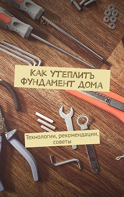 Юрий Лавров - Как утеплить фундамент дома. Технологии, рекомендации, советы