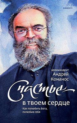 архимандрит Андрей Конанос - Счастье – в твоем сердце. Как полюбить Бога, полюбив себя