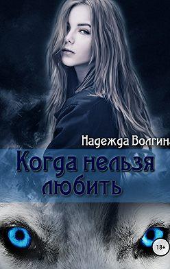 Надежда Волгина - Когда нельзя любить