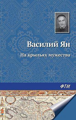 Василий Ян - На крыльях мужества