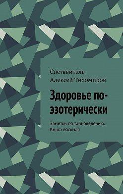 Алексей Тихомиров - Здоровье по-эзотерически. Заметки потайноведению. Книга восьмая