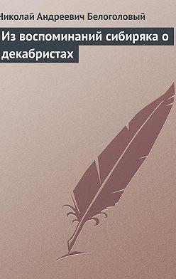 Николай Белоголовый - Из воспоминаний сибиряка о декабристах