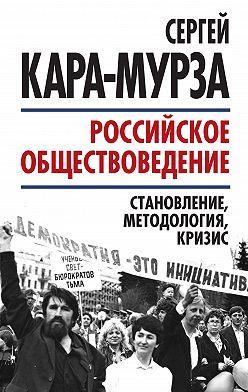 Сергей Кара-Мурза - Российское обществоведение: становление, методология, кризис