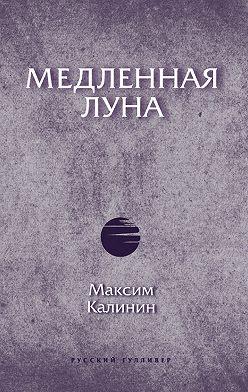 Максим Калинин - Медленная Луна