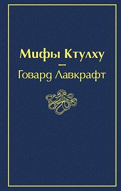 Говард Лавкрафт - Мифы Ктулху