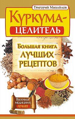 Григорий Михайлов - Куркума-целитель. Большая книга лучших рецептов