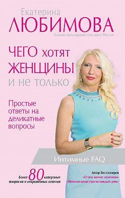 Екатерина Любимова - Чего хотят женщины. Простые ответы на деликатные вопросы