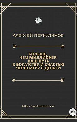 Алексей Перкулимов - Больше, чем миллионер: ваш путь к богатству и счастью через игру в деньги