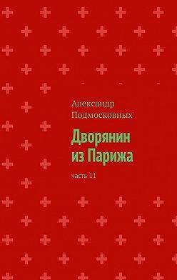 Александр Подмосковных - Дворянин изПарижа. Часть11