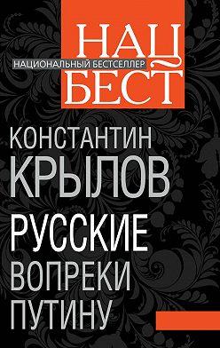 Константин Крылов - Русские вопреки Путину