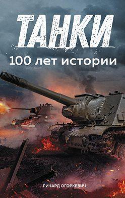 Ричард Огоркевич - Танки: 100 лет истории