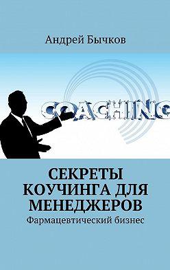 Андрей Бычков - Секреты коучинга для менеджеров. Фармацевтический бизнес